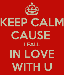Poster: KEEP CALM CAUSE  I FALL IN LOVE WITH U