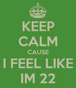 Poster: KEEP CALM CAUSE I FEEL LIKE IM 22