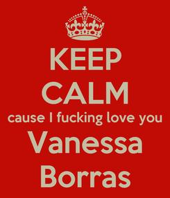 Poster: KEEP CALM cause I fucking love you Vanessa Borras