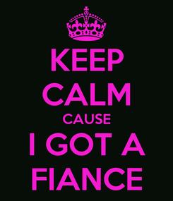 Poster: KEEP CALM CAUSE I GOT A FIANCE