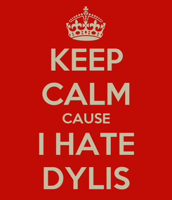 Poster: KEEP CALM CAUSE I HATE DYLIS