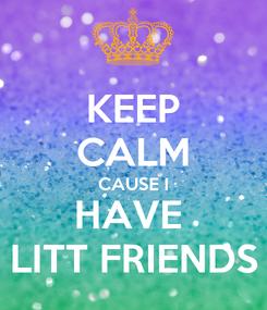 Poster: KEEP CALM CAUSE I HAVE  LITT FRIENDS