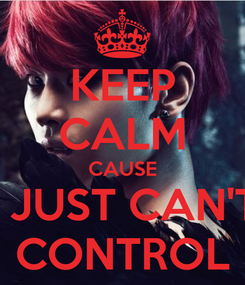 Poster: KEEP CALM CAUSE I JUST CAN'T CONTROL