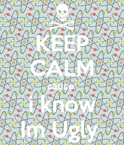 Poster: KEEP CALM cause  i know Im Ugly