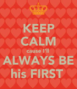 Poster: KEEP CALM cause I'll  ALWAYS BE his FIRST