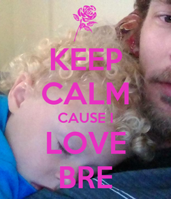Poster: KEEP CALM CAUSE I LOVE BRE