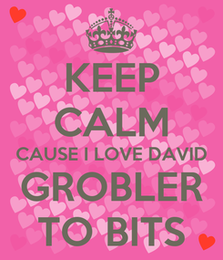 Poster: KEEP CALM CAUSE I LOVE DAVID GROBLER TO BITS