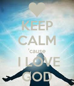 Poster: KEEP CALM 'cause  I LOVE GOD
