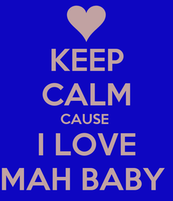 Poster: KEEP CALM CAUSE  I LOVE MAH BABY