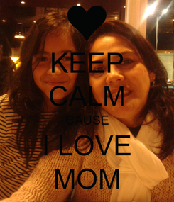 Poster: KEEP CALM CAUSE I LOVE MOM