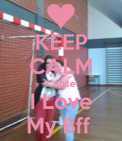 Poster: KEEP CALM Cause I Love My Bff