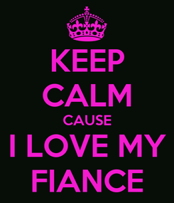 Poster: KEEP CALM CAUSE I LOVE MY FIANCE