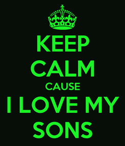 Poster: KEEP CALM CAUSE I LOVE MY SONS