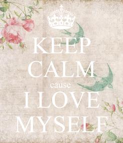 Poster: KEEP CALM cause  I LOVE MYSELF