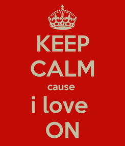 Poster: KEEP CALM cause  i love  ON