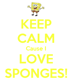 Poster: KEEP CALM Cause I LOVE SPONGES!