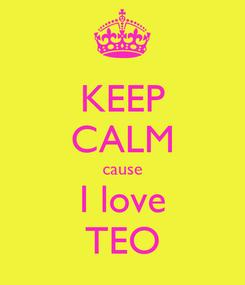 Poster: KEEP CALM cause I love TEO