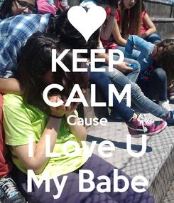 Poster: KEEP CALM Cause I Love U My Babe