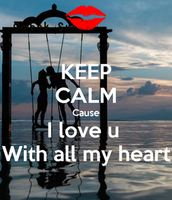 Poster: KEEP CALM Cause I love u  With all my heart