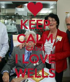 Poster: KEEP CALM 'CAUSE I LOVE WELLS