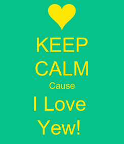 Poster: KEEP CALM Cause I Love  Yew!