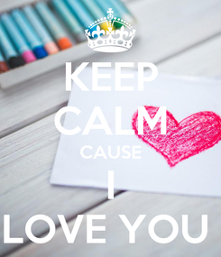 Poster: KEEP CALM CAUSE I LOVE YOU