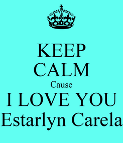 Poster: KEEP CALM Cause I LOVE YOU Estarlyn Carela