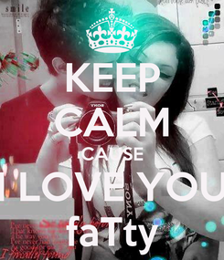 Poster: KEEP CALM CAUSE I LOVE YOU faTty