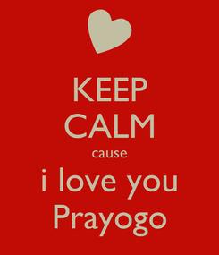 Poster: KEEP CALM cause i love you Prayogo