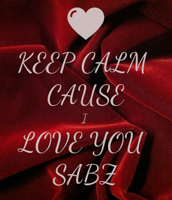 Poster: KEEP CALM  CAUSE I LOVE YOU  SABZ