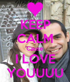 Poster: KEEP CALM 'Cause  I LOVE YOUUUU