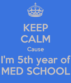 Poster: KEEP CALM Cause I'm 5th year of MED SCHOOL