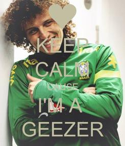 Poster: KEEP CALM CAUSE I'M A  GEEZER