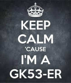 Poster: KEEP CALM 'CAUSE I'M A GK53-ER