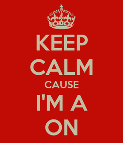 Poster: KEEP CALM CAUSE I'M A ON