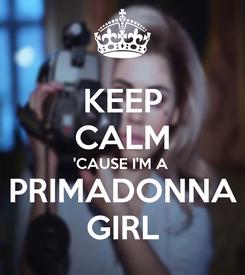 Poster: KEEP CALM 'CAUSE I'M A  PRIMADONNA GIRL
