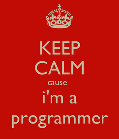 Poster: KEEP CALM cause   i'm a programmer