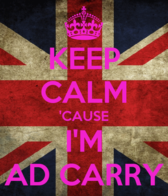 Poster: KEEP CALM 'CAUSE I'M AD CARRY
