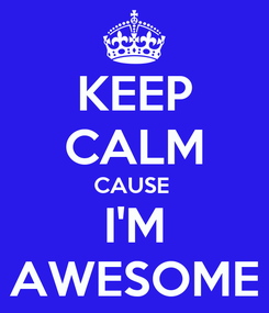 Poster: KEEP CALM CAUSE  I'M AWESOME