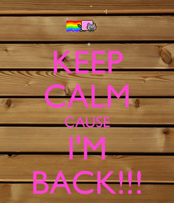 Poster: KEEP CALM CAUSE I'M BACK!!!