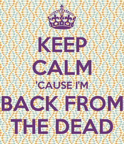 Poster: KEEP CALM 'CAUSE I'M BACK FROM THE DEAD