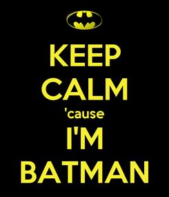 Poster: KEEP CALM 'cause I'M BATMAN