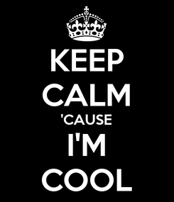Poster: KEEP CALM 'CAUSE I'M COOL