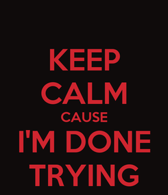 Poster: KEEP CALM CAUSE I'M DONE TRYING