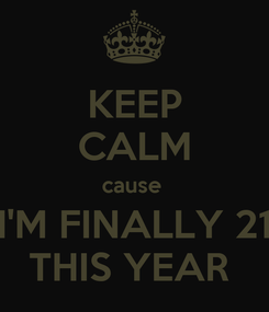 Poster: KEEP CALM cause  I'M FINALLY 21 THIS YEAR