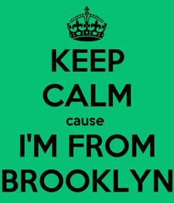 Poster: KEEP CALM cause  I'M FROM BROOKLYN