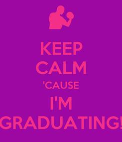 Poster: KEEP CALM 'CAUSE I'M GRADUATING!