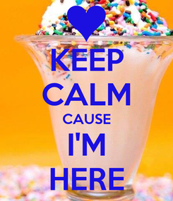 Poster: KEEP CALM CAUSE I'M HERE