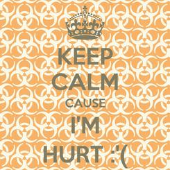 Poster: KEEP CALM CAUSE I'M HURT :'(