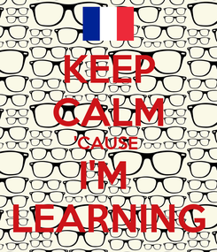 Poster: KEEP CALM 'CAUSE  I'M  LEARNING